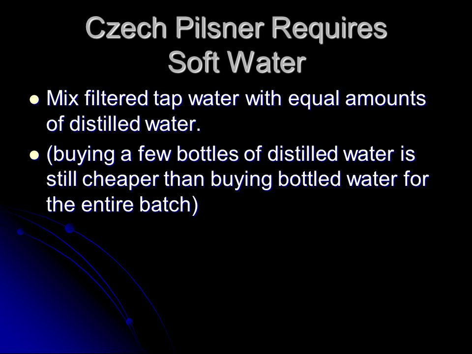 Czech Pilsner Requires Soft Water Mix filtered tap water with equal amounts of distilled water. Mix filtered tap water with equal amounts of distilled
