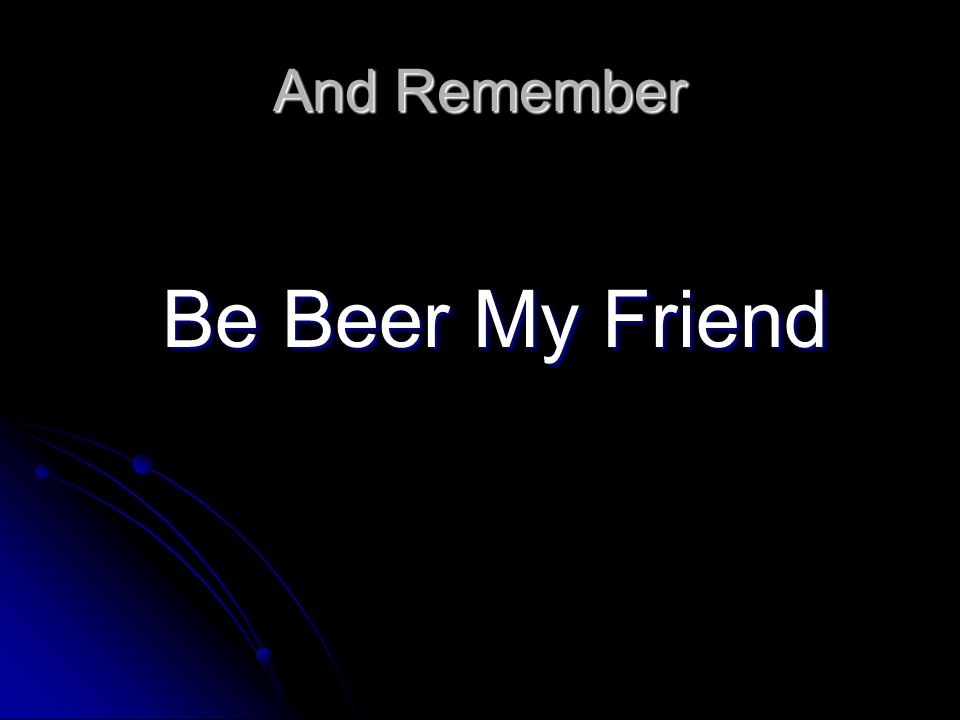 And Remember Be Beer My Friend