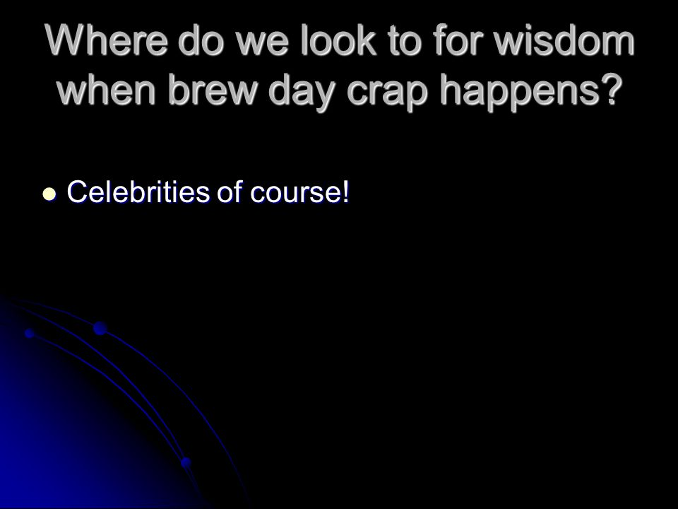 Where do we look to for wisdom when brew day crap happens? Celebrities of course! Celebrities of course!