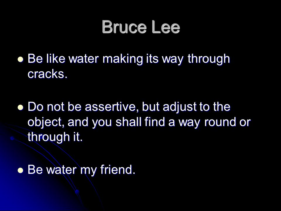 Bruce Lee Be like water making its way through cracks. Be like water making its way through cracks. Do not be assertive, but adjust to the object, and