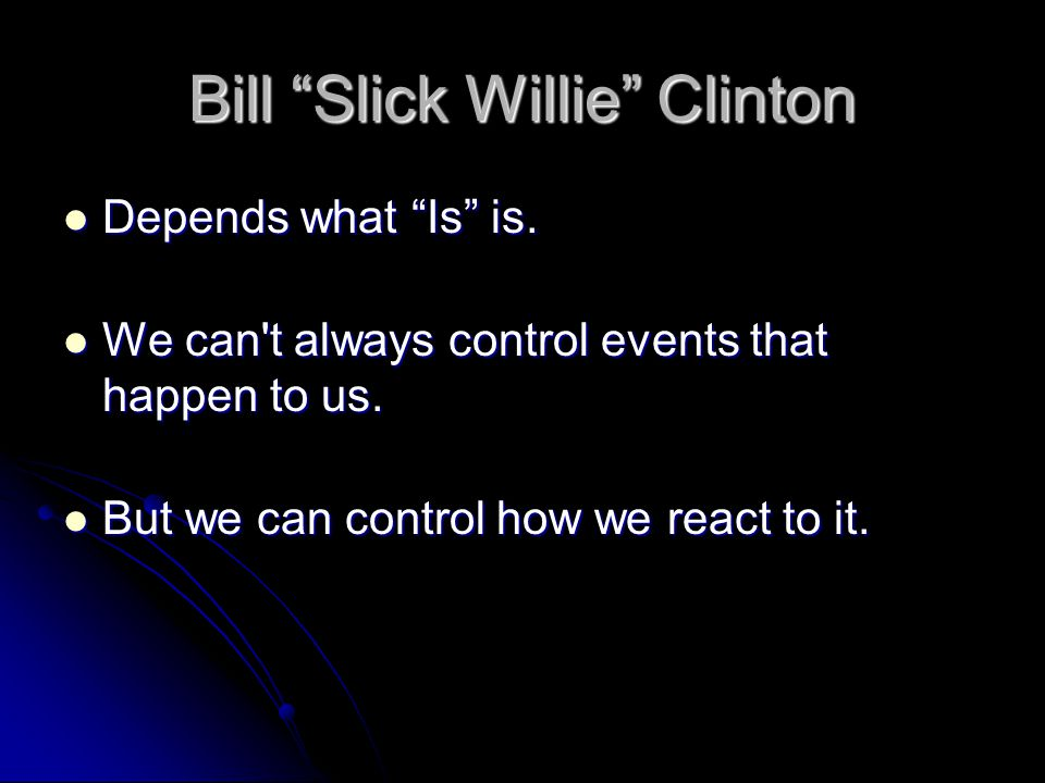 """Bill """"Slick Willie"""" Clinton Depends what """"Is"""" is. Depends what """"Is"""" is. We can't always control events that happen to us. We can't always control even"""
