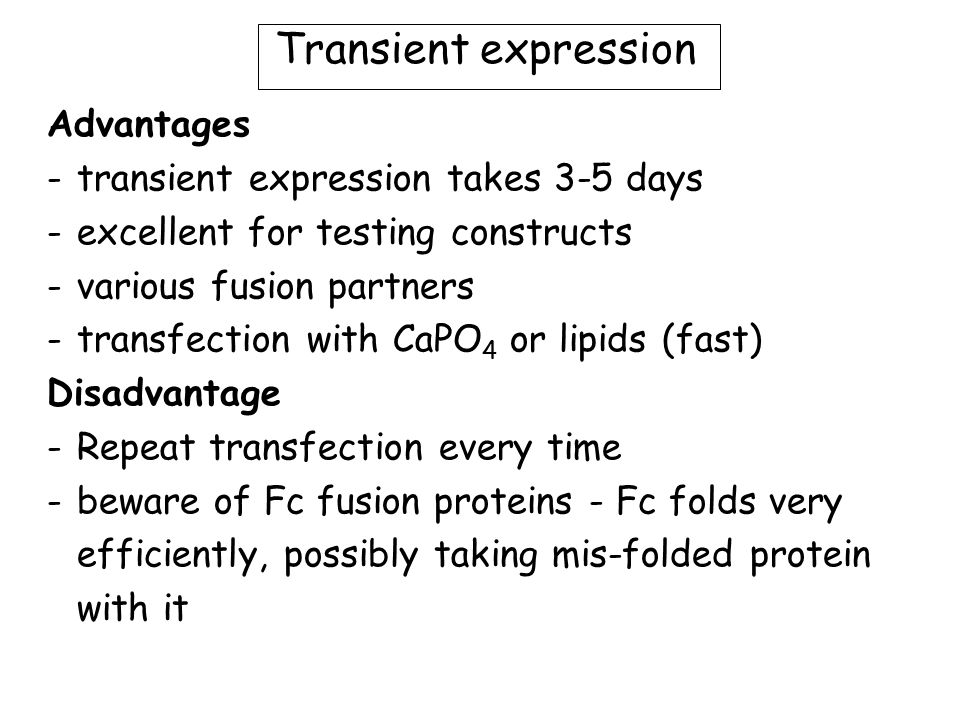 Transient expression Advantages -transient expression takes 3-5 days -excellent for testing constructs -various fusion partners -transfection with CaPO 4 or lipids (fast) Disadvantage -Repeat transfection every time -beware of Fc fusion proteins - Fc folds very efficiently, possibly taking mis-folded protein with it
