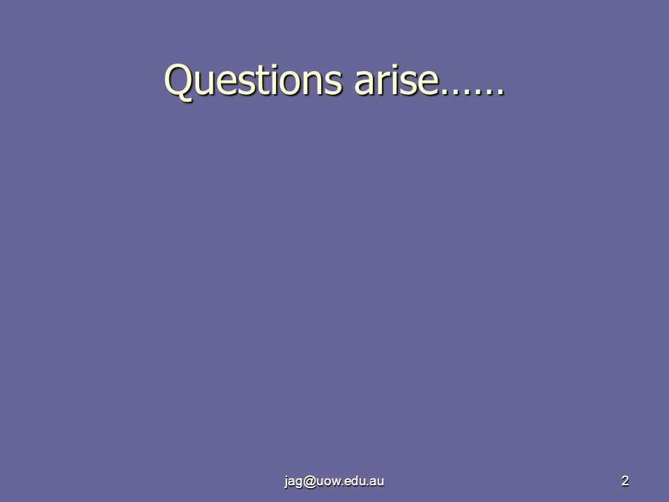 jag@uow.edu.au2 Questions arise……