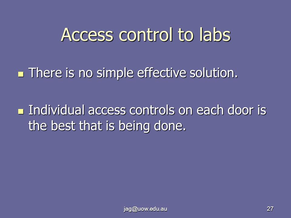 jag@uow.edu.au27 Access control to labs There is no simple effective solution.