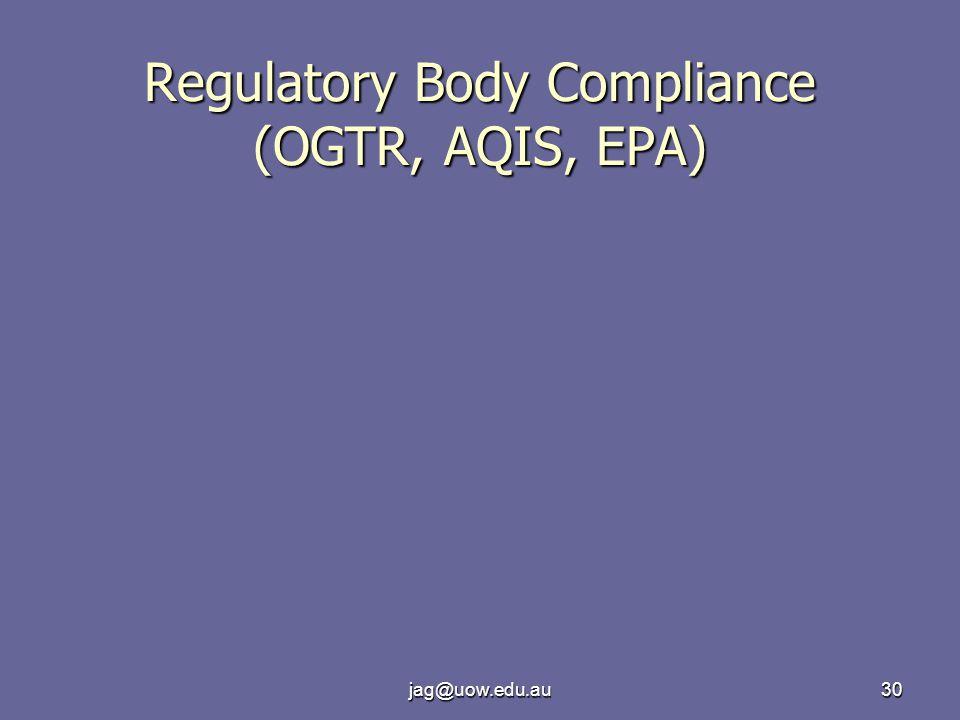 jag@uow.edu.au30 Regulatory Body Compliance (OGTR, AQIS, EPA)