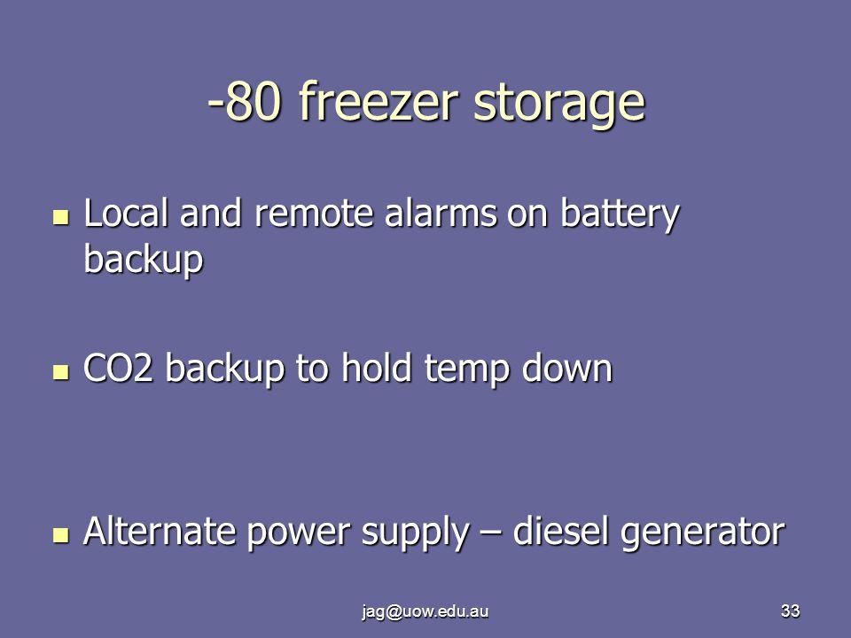 jag@uow.edu.au33 -80 freezer storage Local and remote alarms on battery backup Local and remote alarms on battery backup CO2 backup to hold temp down CO2 backup to hold temp down Alternate power supply – diesel generator Alternate power supply – diesel generator
