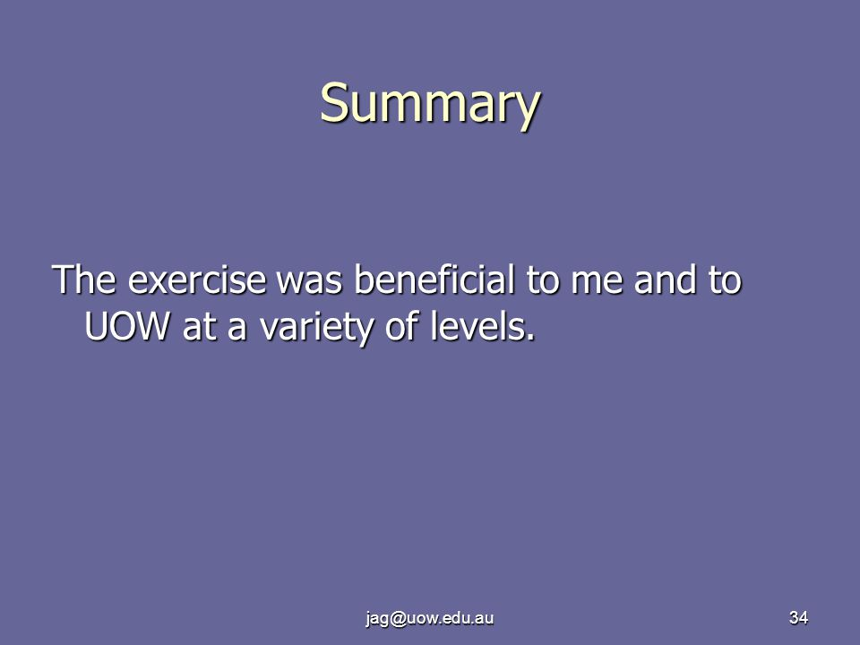 jag@uow.edu.au34 Summary The exercise was beneficial to me and to UOW at a variety of levels.