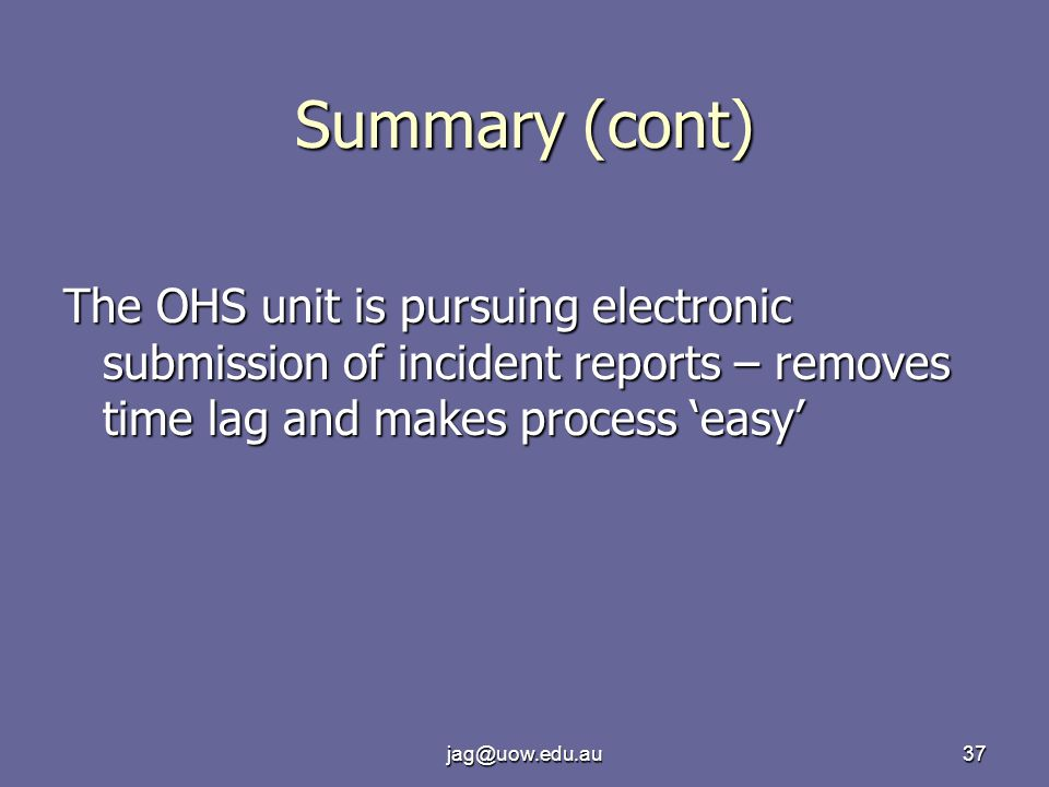 jag@uow.edu.au37 Summary (cont) The OHS unit is pursuing electronic submission of incident reports – removes time lag and makes process 'easy'