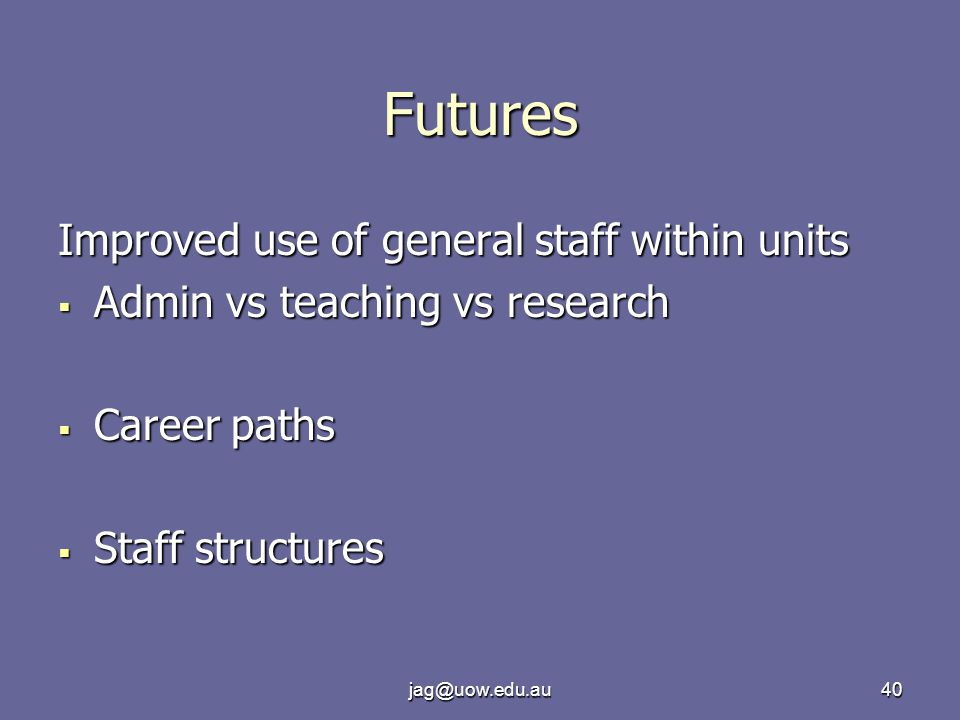 jag@uow.edu.au40 Futures Improved use of general staff within units  Admin vs teaching vs research  Career paths  Staff structures