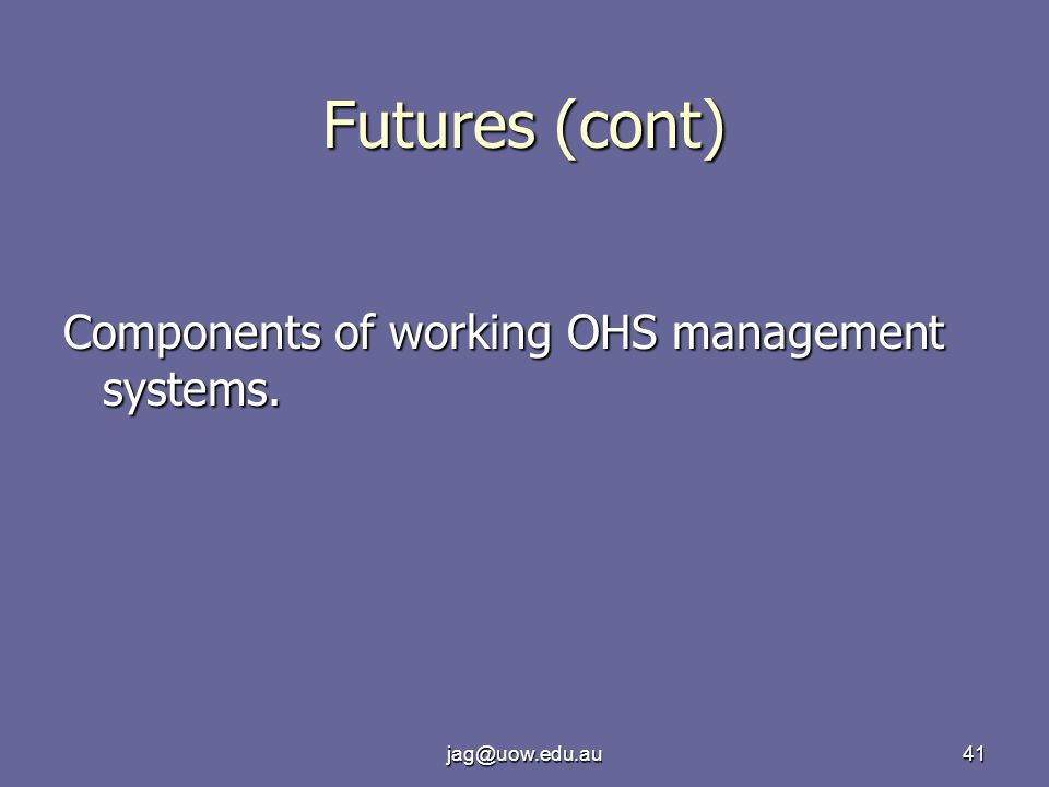 jag@uow.edu.au41 Futures (cont) Components of working OHS management systems.