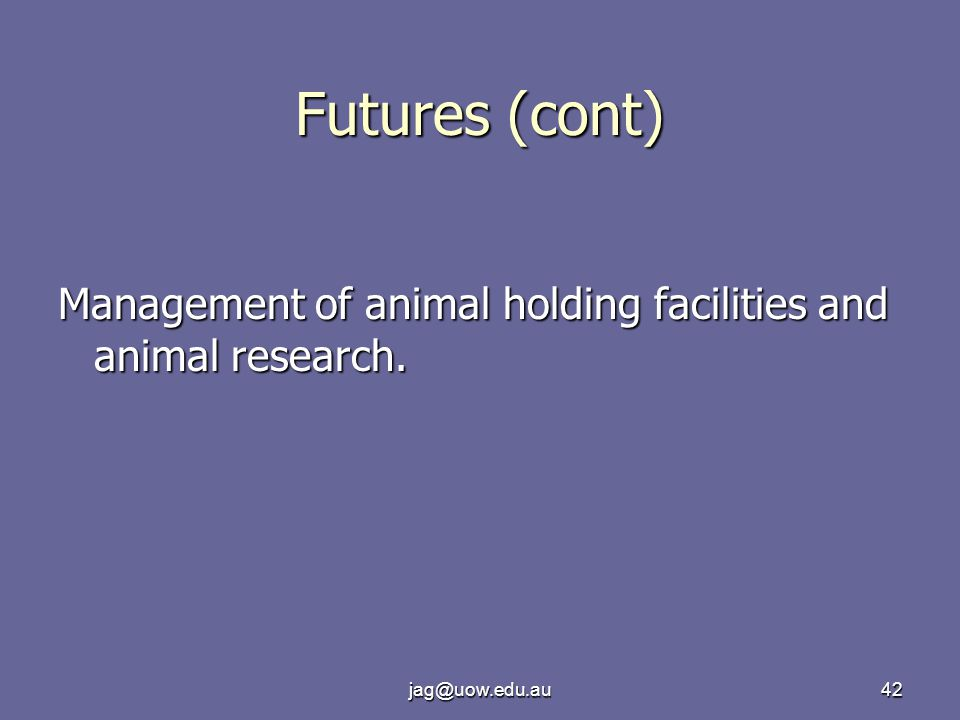 jag@uow.edu.au42 Futures (cont) Management of animal holding facilities and animal research.