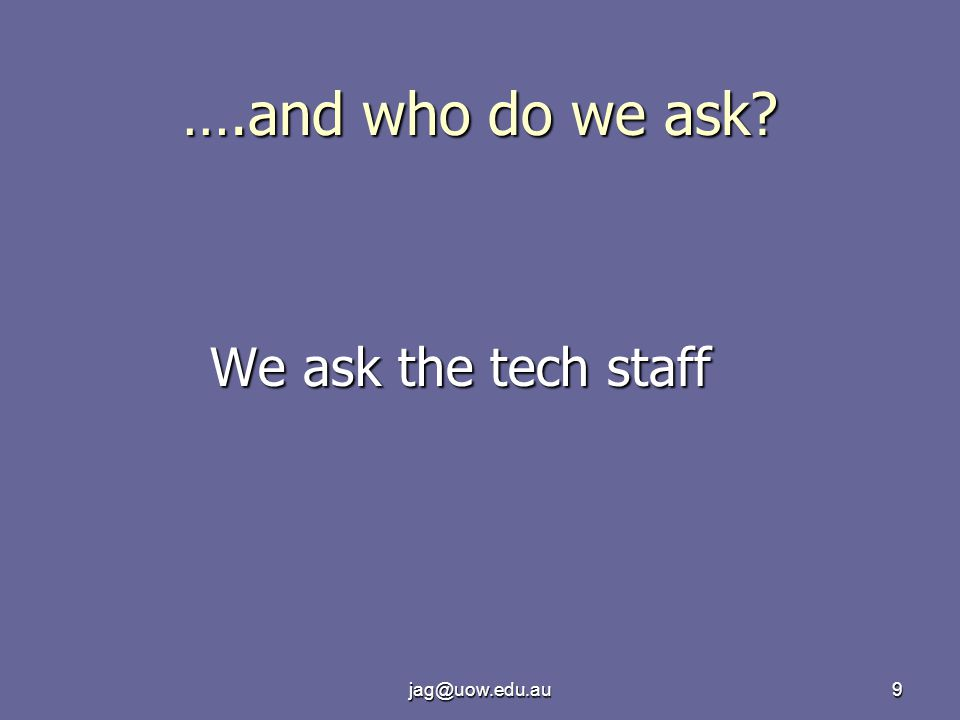 jag@uow.edu.au9 ….and who do we ask? We ask the tech staff
