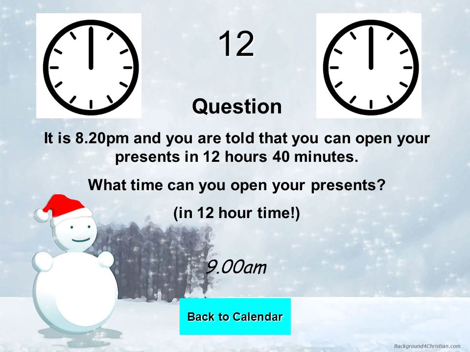12 Question It is 8.20pm and you are told that you can open your presents in 12 hours 40 minutes.