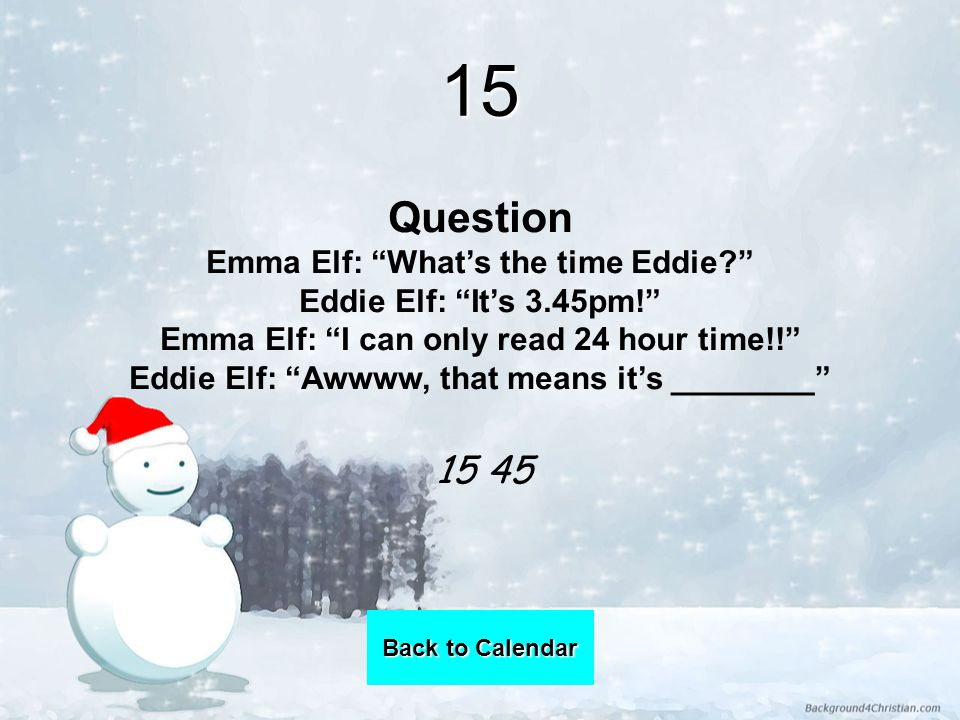 15 Question Emma Elf: What's the time Eddie Eddie Elf: It's 3.45pm! Emma Elf: I can only read 24 hour time!! Eddie Elf: Awwww, that means it's ________ Back to Calendar Back to Calendar 15 45