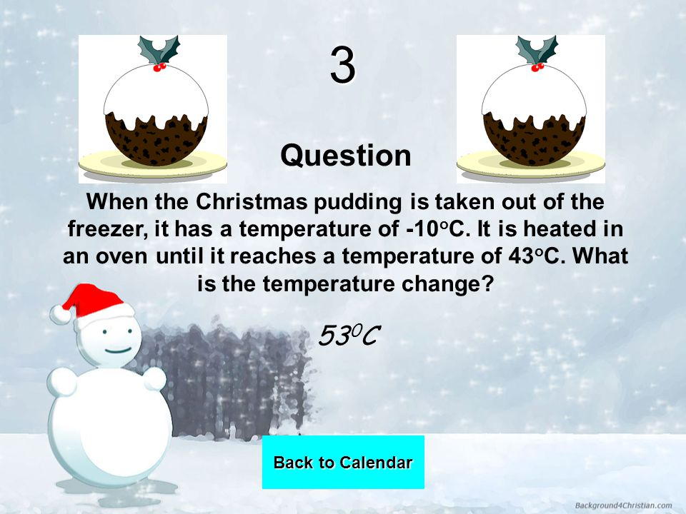 3 Question When the Christmas pudding is taken out of the freezer, it has a temperature of -10 o C.