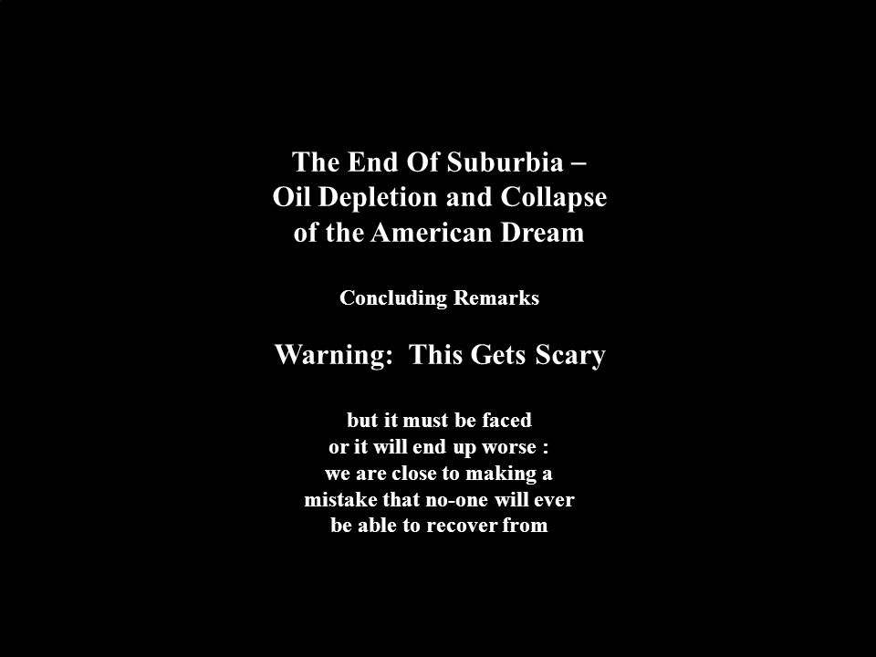 16 The End Of Suburbia  Oil Depletion and Collapse of the American Dream Concluding Remarks Warning: This Gets Scary but it must be faced or it will