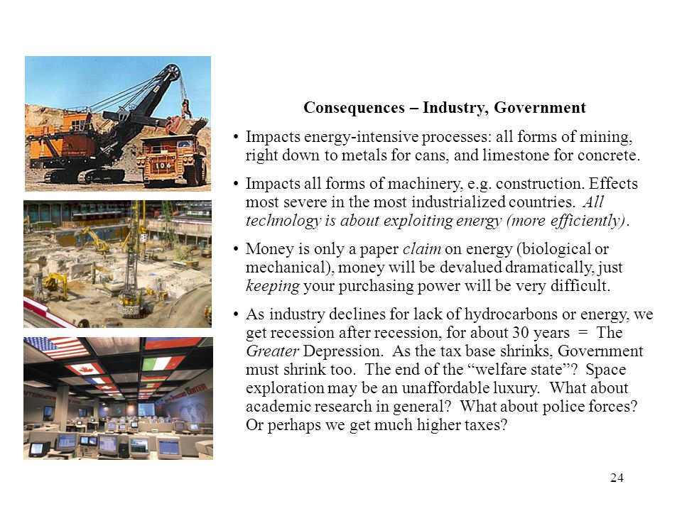 24 Consequences – Industry, Government Impacts energy-intensive processes: all forms of mining, right down to metals for cans, and limestone for concr