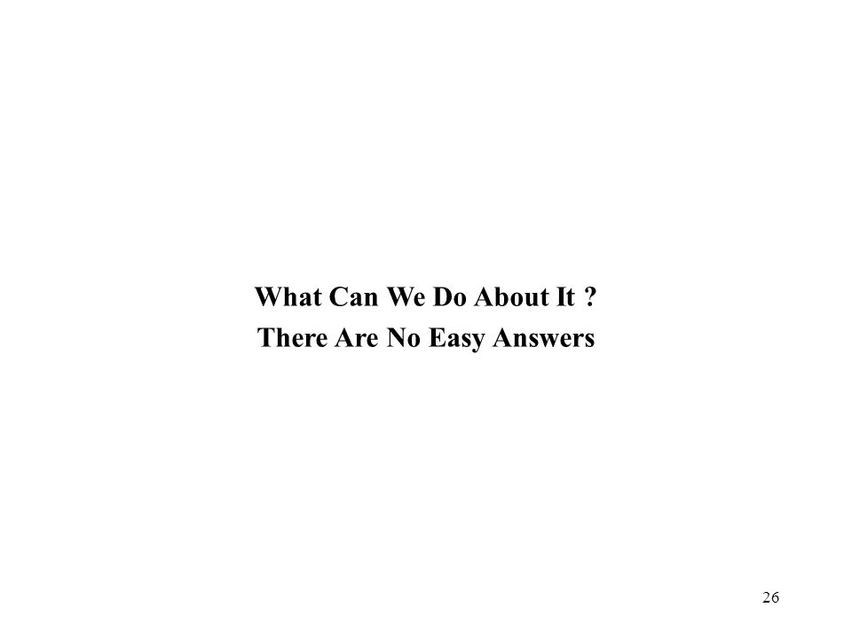 26 What Can We Do About It ? There Are No Easy Answers