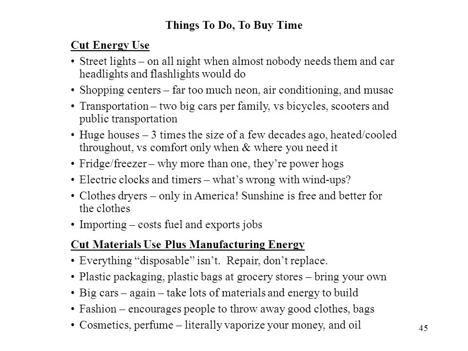 45 Things To Do, To Buy Time Cut Energy Use Street lights – on all night when almost nobody needs them and car headlights and flashlights would do Shopping centers – far too much neon, air conditioning, and musac Transportation – two big cars per family, vs bicycles, scooters and public transportation Huge houses – 3 times the size of a few decades ago, heated/cooled throughout, vs comfort only when & where you need it Fridge/freezer – why more than one, they're power hogs Electric clocks and timers – what's wrong with wind-ups.