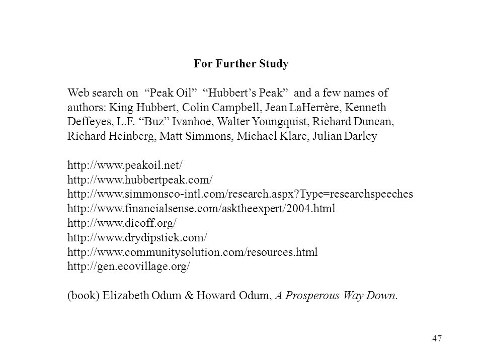 47 For Further Study Web search on Peak Oil Hubbert's Peak and a few names of authors: King Hubbert, Colin Campbell, Jean LaHerrère, Kenneth Deffeyes, L.F.