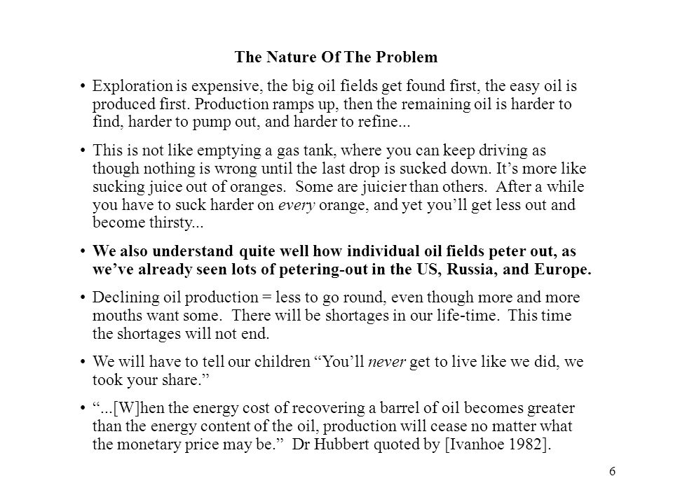 6 The Nature Of The Problem Exploration is expensive, the big oil fields get found first, the easy oil is produced first.