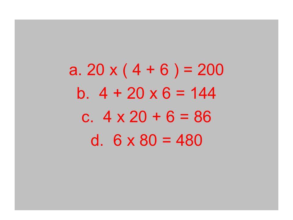 a. 20 x ( 4 + 6 ) = 200 b. 4 + 20 x 6 = 144 c. 4 x 20 + 6 = 86 d. 6 x 80 = 480