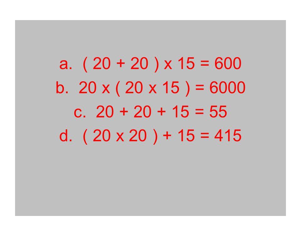 a. ( 20 + 20 ) x 15 = 600 b. 20 x ( 20 x 15 ) = 6000 c. 20 + 20 + 15 = 55 d. ( 20 x 20 ) + 15 = 415