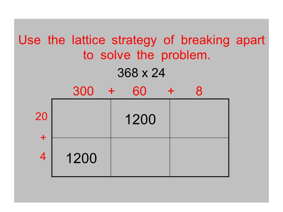 Use the lattice strategy of breaking apart to solve the problem. 368 x 24 300 + 60 + 8 1200 20 + 4