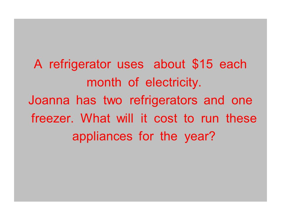 A refrigerator uses about $15 each month of electricity.