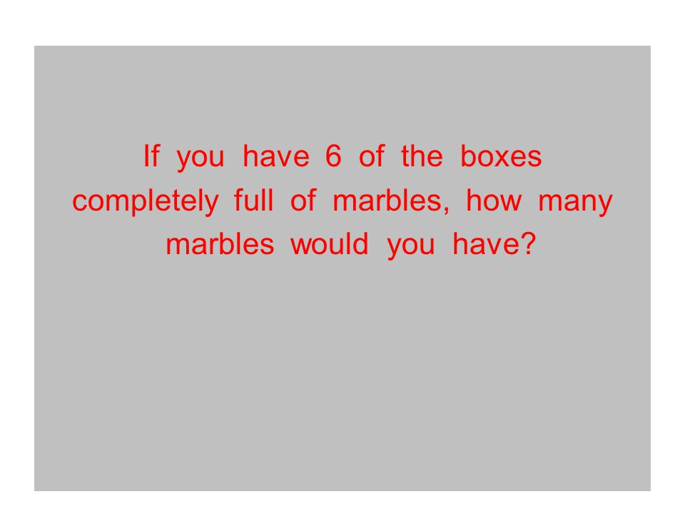 If you have 6 of the boxes completely full of marbles, how many marbles would you have?
