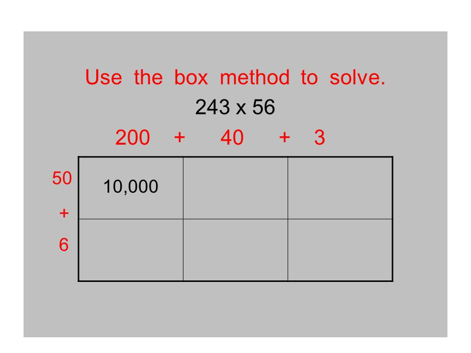 Use the box method to solve. 243 x 56 200 + 40 + 3 10,000 50 + 6