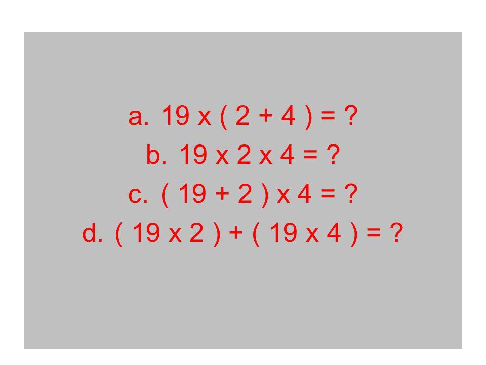 a.19 x ( 2 + 4 ) = b.19 x 2 x 4 = c.( 19 + 2 ) x 4 = d.( 19 x 2 ) + ( 19 x 4 ) =