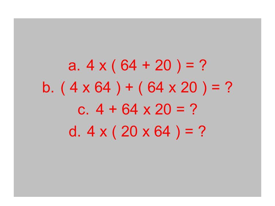 a.4 x ( 64 + 20 ) = b.( 4 x 64 ) + ( 64 x 20 ) = c.4 + 64 x 20 = d.4 x ( 20 x 64 ) =