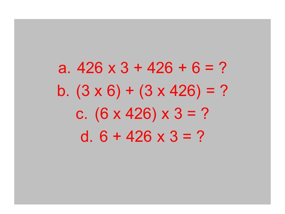 a.426 x 3 + 426 + 6 = b.(3 x 6) + (3 x 426) = c.(6 x 426) x 3 = d.6 + 426 x 3 =