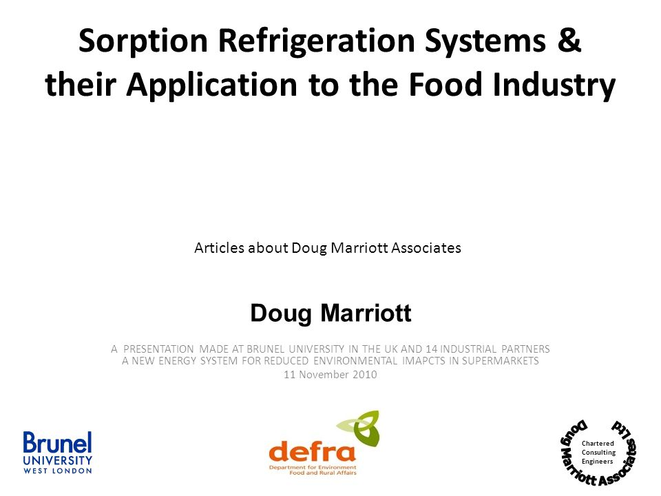 Chartered Consulting Engineers Doug Marriott A PRESENTATION MADE AT BRUNEL UNIVERSITY IN THE UK AND 14 INDUSTRIAL PARTNERS A NEW ENERGY SYSTEM FOR REDUCED ENVIRONMENTAL IMAPCTS IN SUPERMARKETS 11 November 2010 Sorption Refrigeration Systems & their Application to the Food Industry Articles about Doug Marriott Associates