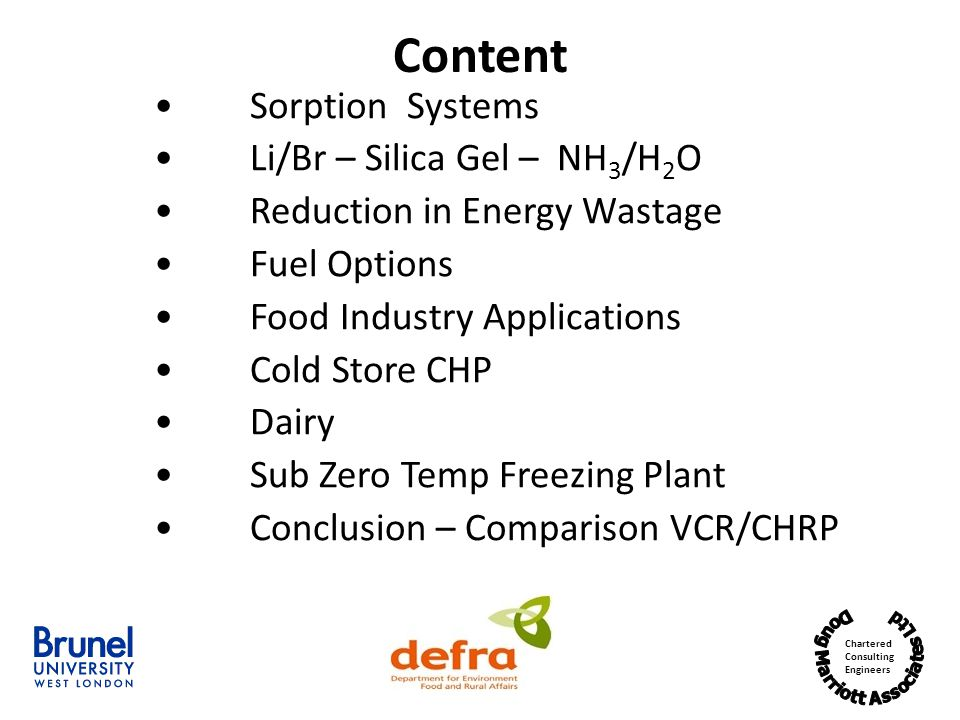 Chartered Consulting Engineers Sorption Systems Li/Br – Silica Gel – NH 3 /H 2 O Reduction in Energy Wastage Fuel Options Food Industry Applications Cold Store CHP Dairy Sub Zero Temp Freezing Plant Conclusion – Comparison VCR/CHRP Content