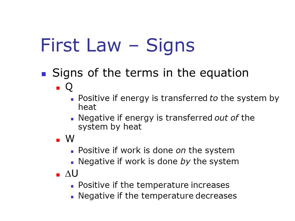 First Law – Signs Signs of the terms in the equation Q Positive if energy is transferred to the system by heat Negative if energy is transferred out of the system by heat W Positive if work is done on the system Negative if work is done by the system U Positive if the temperature increases Negative if the temperature decreases