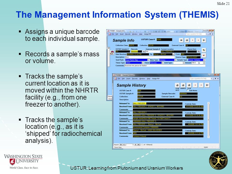 Slide 21 USTUR: Learning from Plutonium and Uranium Workers The Management Information System (THEMIS)  Assigns a unique barcode to each individual sample.