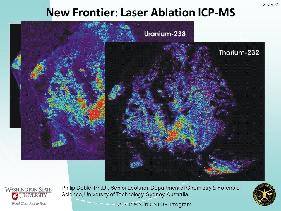 Slide 32 New Frontier: Laser Ablation ICP-MS LA-ICP-MS in USTUR Program Philip Doble, Ph.D., Senior Lecturer, Department of Chemistry & Forensic Science, University of Technology, Sydney, Australia