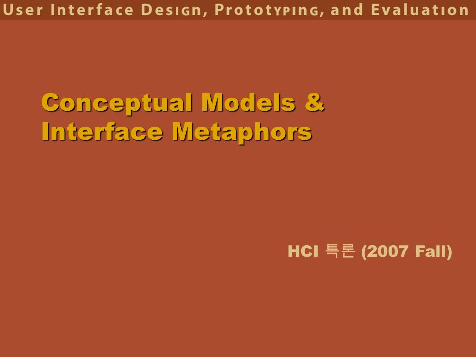 HCI 특론 (2007 Fall) Conceptual Models & Interface Metaphors