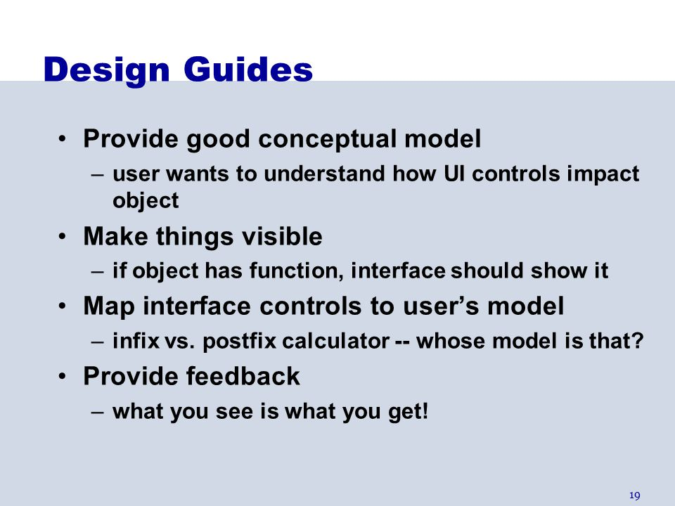 19 Design Guides Provide good conceptual model –user wants to understand how UI controls impact object Make things visible –if object has function, interface should show it Map interface controls to user's model –infix vs.