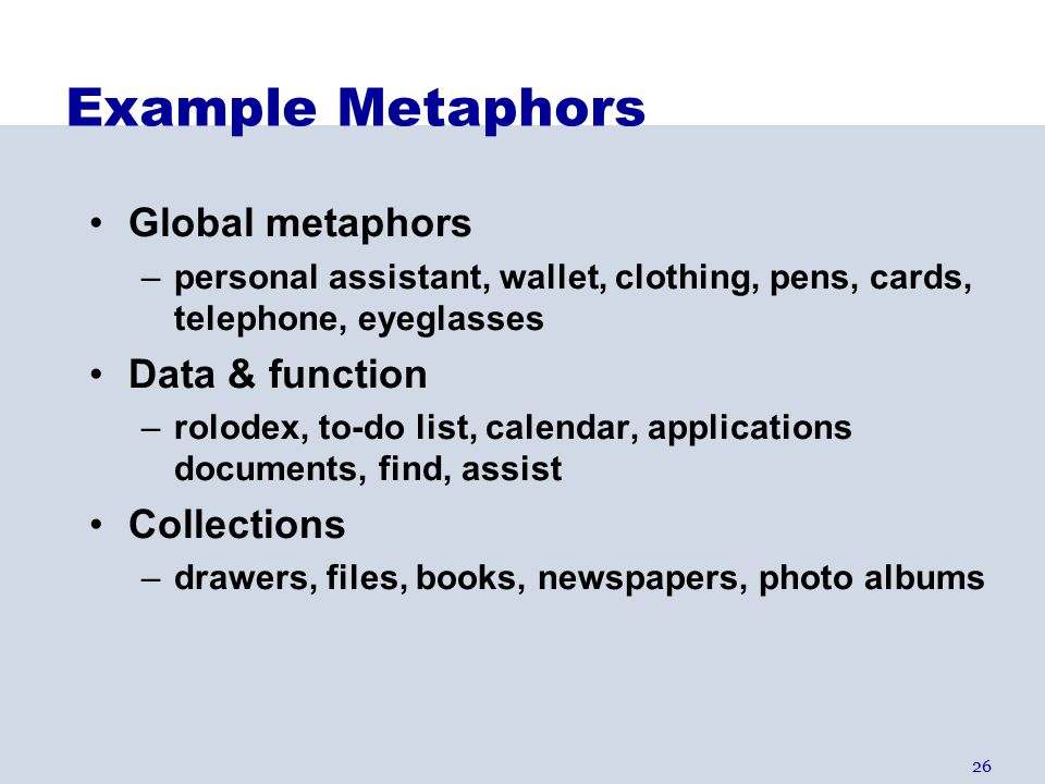 26 Example Metaphors Global metaphors –personal assistant, wallet, clothing, pens, cards, telephone, eyeglasses Data & function –rolodex, to-do list, calendar, applications documents, find, assist Collections –drawers, files, books, newspapers, photo albums