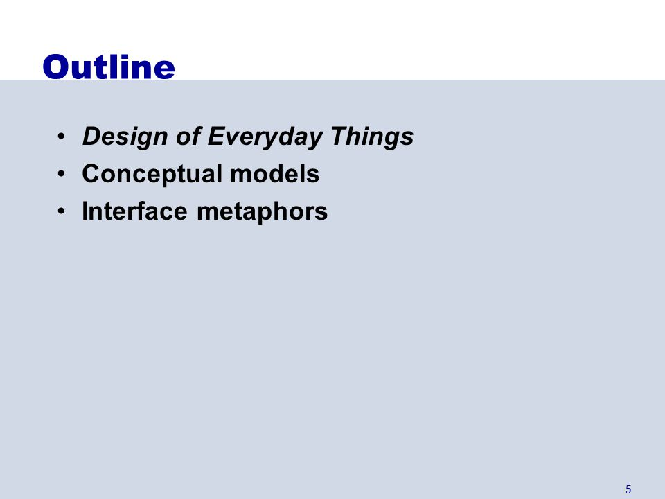 6 Design of Everyday Things By Don Norman (UCSD, Apple, HP, NN Group) Design of everyday objects illustrates problems faced by designers of systems Explains conceptual models –doors, washing machines, digital watches, telephones,...