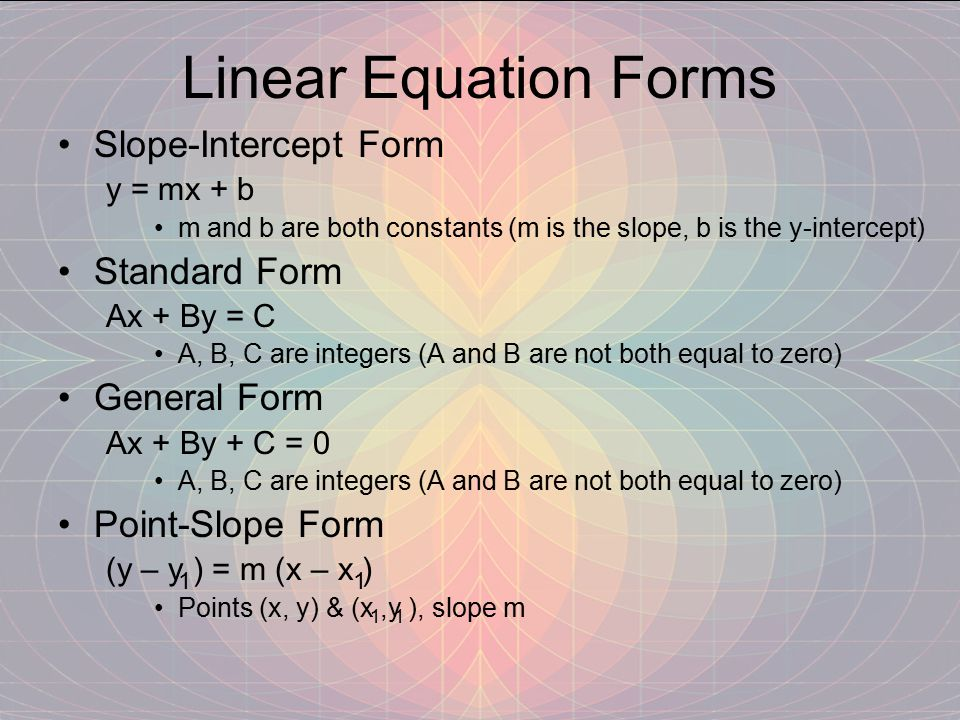 Linear Equation Forms Slope-Intercept Form y = mx + b m and b are both constants (m is the slope, b is the y-intercept) Standard Form Ax + By = C A, B, C are integers (A and B are not both equal to zero) General Form Ax + By + C = 0 A, B, C are integers (A and B are not both equal to zero) Point-Slope Form (y – y ) = m (x – x ) Points (x, y) & (x,y ), slope m 11 11