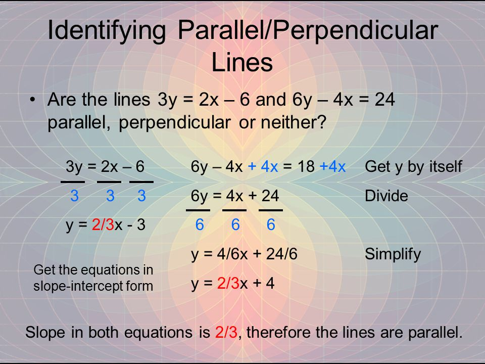 Identifying Parallel/Perpendicular Lines Are the lines 3y = 2x – 6 and 6y – 4x = 24 parallel, perpendicular or neither.