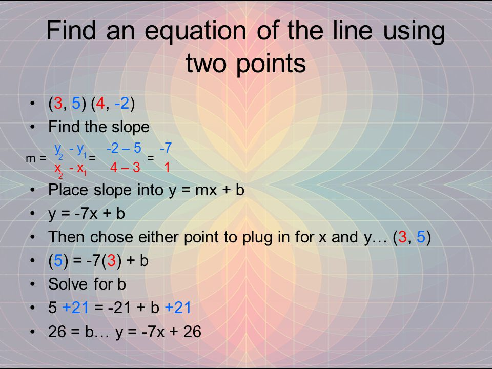 Find an equation of the line using two points (3, 5) (4, -2) Find the slope y - y -2 – 5 -7 x - x 4 – 3 1 Place slope into y = mx + b y = -7x + b Then chose either point to plug in for x and y… (3, 5) (5) = -7(3) + b Solve for b 5 +21 = -21 + b +21 26 = b… y = -7x + 26 m = = = 1 1 2 2
