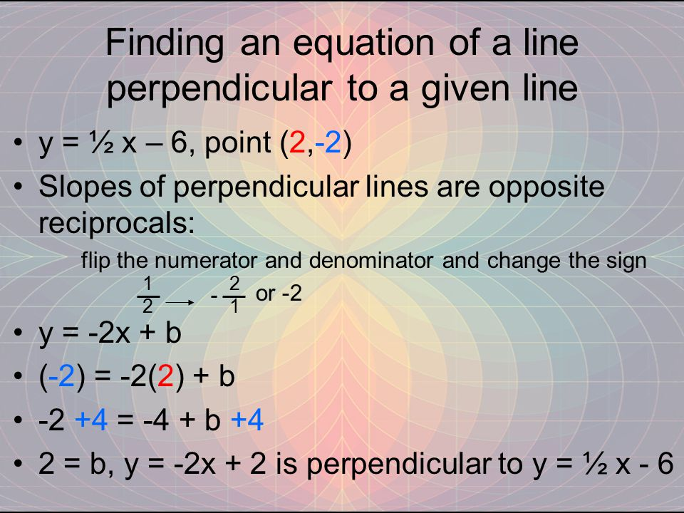 Finding an equation of a line perpendicular to a given line y = ½ x – 6, point (2,-2) Slopes of perpendicular lines are opposite reciprocals: flip the numerator and denominator and change the sign or -2 y = -2x + b (-2) = -2(2) + b -2 +4 = -4 + b +4 2 = b, y = -2x + 2 is perpendicular to y = ½ x - 6 1212 2121