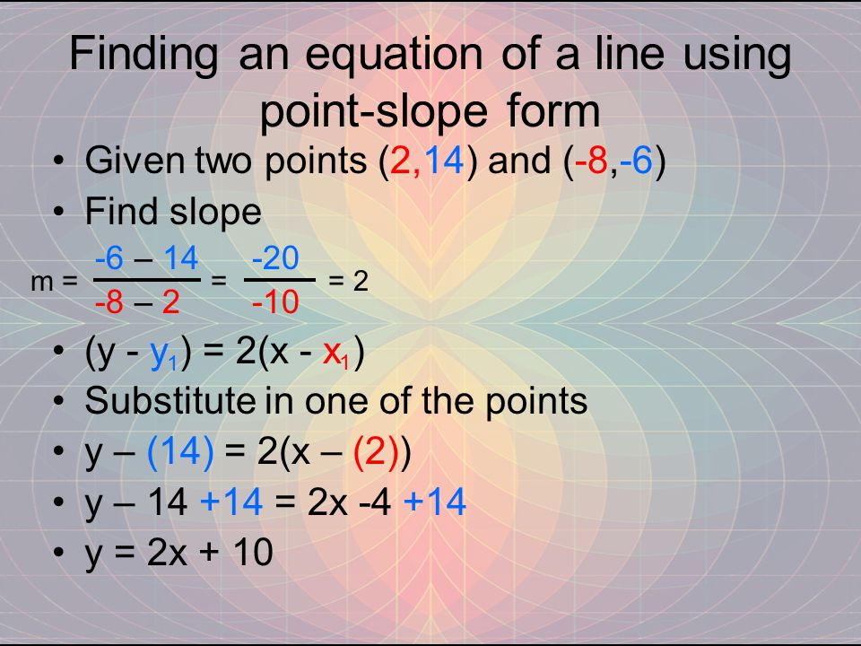 Finding an equation of a line using point-slope form Given two points (2,14) and (-8,-6) Find slope -6 – 14 -20 -8 – 2 -10 (y - y ) = 2(x - x ) Substitute in one of the points y – (14) = 2(x – (2)) y – 14 +14 = 2x -4 +14 y = 2x + 10 m = = = 2 1 1