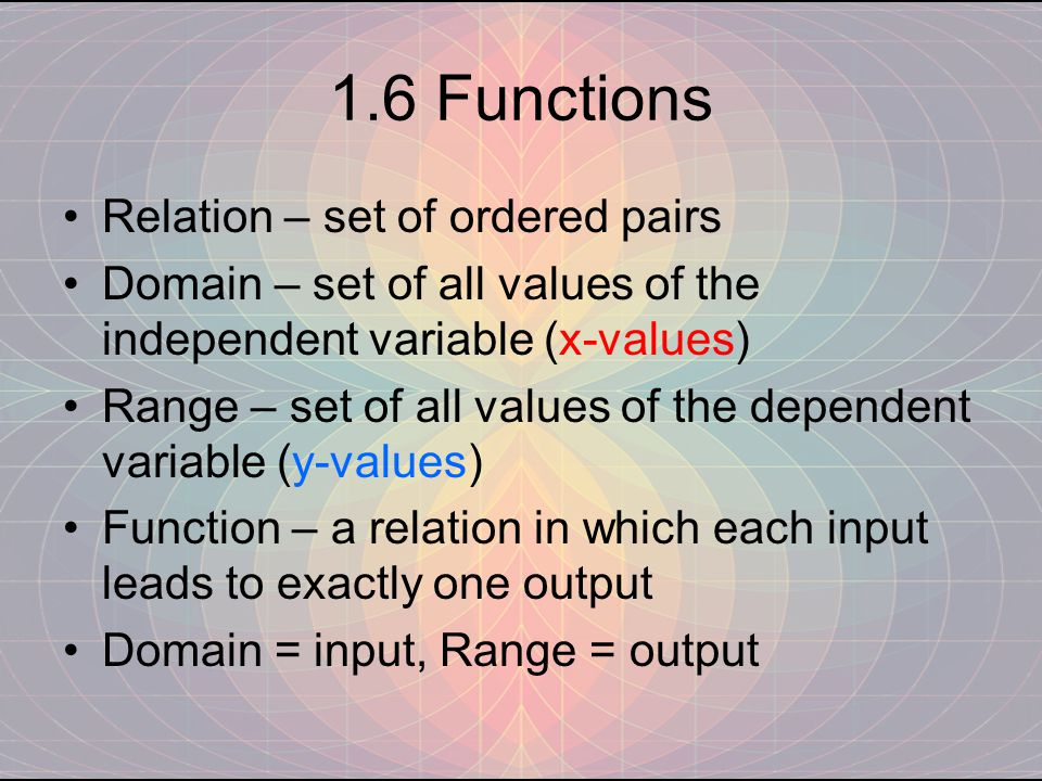 1.6 Functions Relation – set of ordered pairs Domain – set of all values of the independent variable (x-values) Range – set of all values of the dependent variable (y-values) Function – a relation in which each input leads to exactly one output Domain = input, Range = output