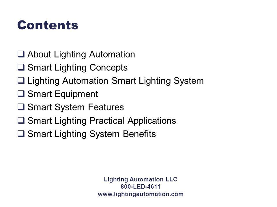 Lighting Automation LLC 800-LED-4611 www.lightingautomation.com Contents  About Lighting Automation  Smart Lighting Concepts  Lighting Automation Smart Lighting System  Smart Equipment  Smart System Features  Smart Lighting Practical Applications  Smart Lighting System Benefits